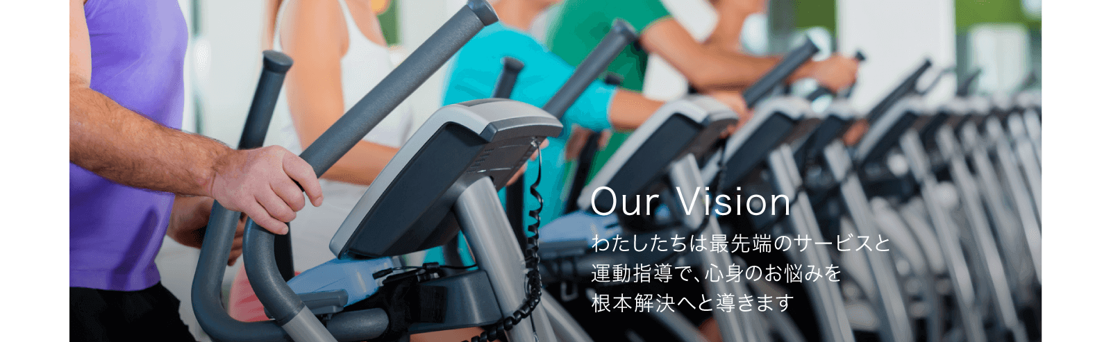 Our Vision わたしたちは最先端のサービスと運動指導で、心身のお悩みを根本解決へと導きます